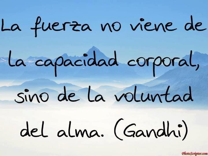 La fuerza no viene de la capacidad corporal, sino de la voluntad del alma. Gandhi