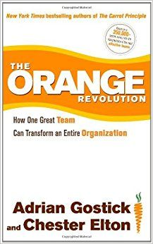The Orange Revolution: How One Great Team Can Transform an Entire Organization: Adrian Gostick, Chester Elton: 9781439182451: Amazon.com: Books