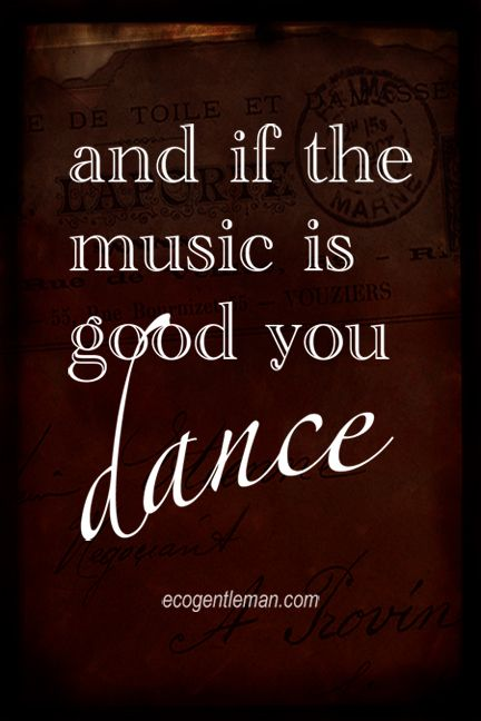 "♫♪ Music & dance quote ♪♫ ""and if the music is good you dance"" #ecogentleman"