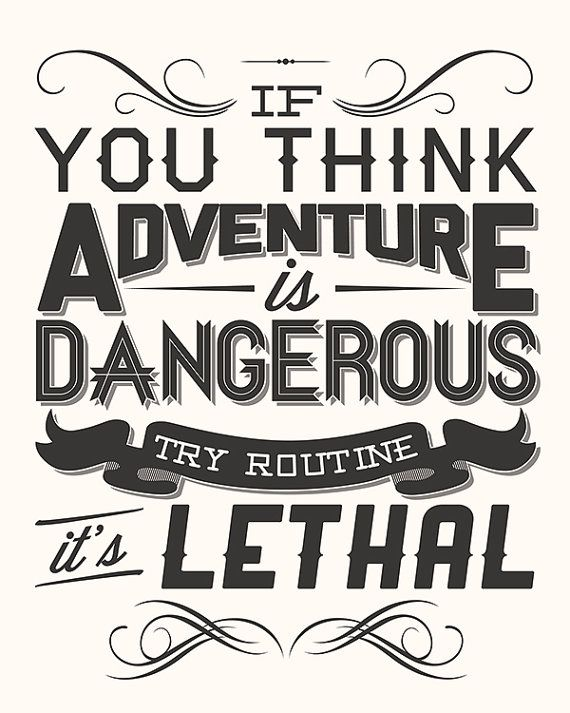"""If you think adventure is dangerous try routine, it's lethal"" - Such"
