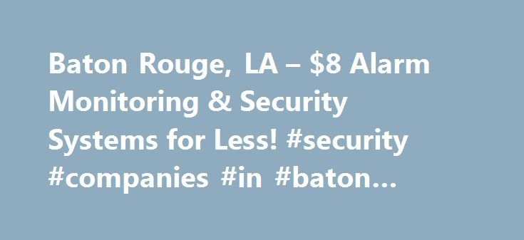 Baton Rouge, LA – $8 Alarm Monitoring & Security Systems for Less! #security #companies #in #baton #rouge http://australia.remmont.com/baton-rouge-la-8-alarm-monitoring-security-systems-for-less-security-companies-in-baton-rouge/  # Baton Rouge, LA Home Alarm Monitoring & DIY Wireless Security Systems Why GEOARM? No-TERM Contract Alarm Monitoring Never Price Increases or Hidden Fees A+ Rated by the Better Business Bureau Professional Central Station Services FREE Lifetime Technical Support…