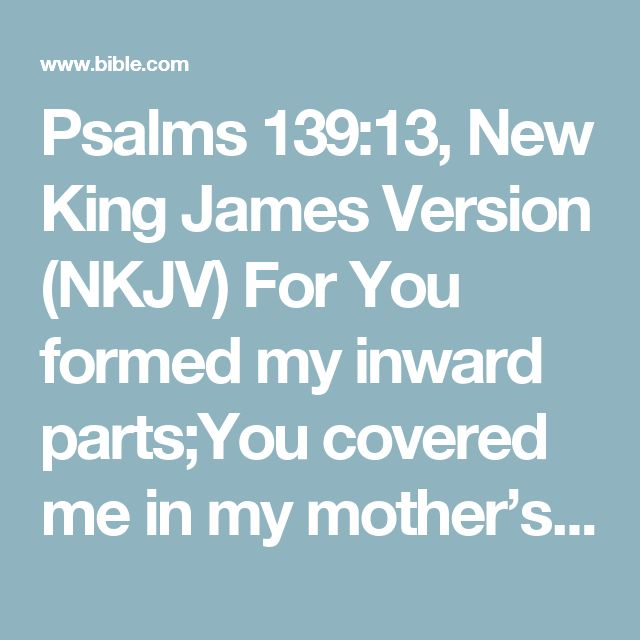 Psalms 139:13, New King James Version (NKJV) For You formed my inward parts;You covered me in my mother's womb.