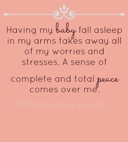 Having my baby fall asleep in my arms takes away all of my worries and stresses. A sense of complete and total peace comes over me
