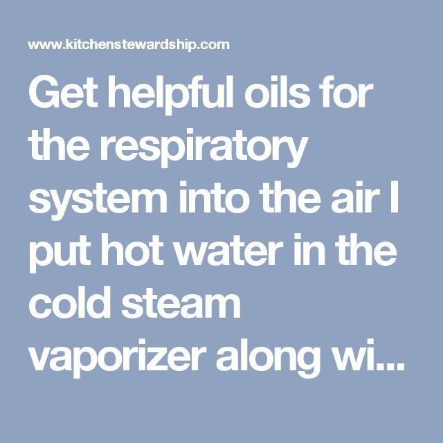 Get helpful oils for the respiratory system into the air I put hot water in the cold steam vaporizer along with some combo of camphor, eucalyptus, lavender, lemon or peppermint – all night long. Use the stream treatment described above a few times a day as well. Attack with other antibacterial/antiviral natural remedies we used a few drops of propolis a few times a day