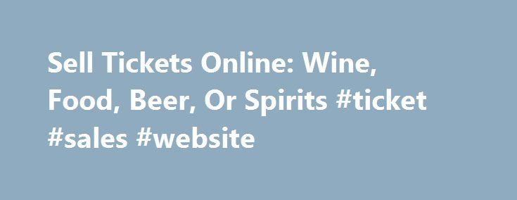 Sell Tickets Online: Wine, Food, Beer, Or Spirits #ticket #sales #website http://tickets.nef2.com/sell-tickets-online-wine-food-beer-or-spirits-ticket-sales-website/  Sell Tickets Online Sell tickets online to your event. Secure and easy! No merchant account or credit card capabilities necessary. Low cost per-ticket fees for you and/or your customers. Guaranteed secure credit card processing. E-Ticket Option. Printable PDF tickets delivered via email. (see a sample ) Highlighted event…