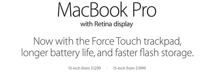 MacBook Pro with Retina display. Now with the Force Touch trackpad, longer battery life, and faster flash storage.