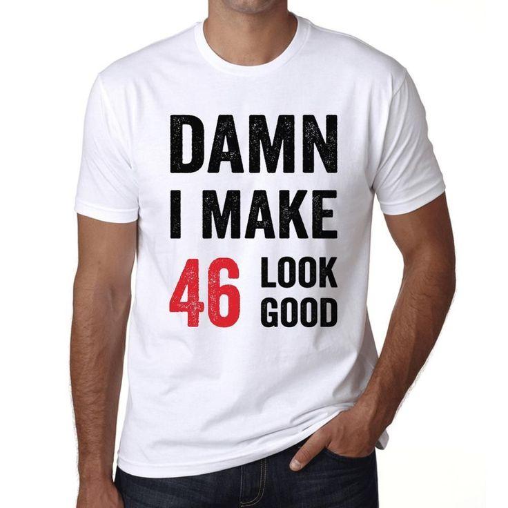 Damn I Make 46 Look Good Men's T-shirt White 46th Birthday Gift #birthdaygifts