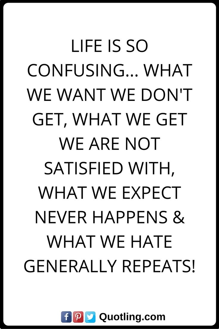 life quotes Life is so confusing... what we want we don't get, what we get we are not satisfied with, what we expect never happens & what we hate generally repeats!