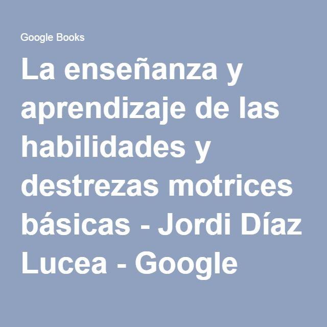 La enseñanza y aprendizaje de las habilidades y destrezas motrices básicas - Jordi Díaz Lucea - Google Libros
