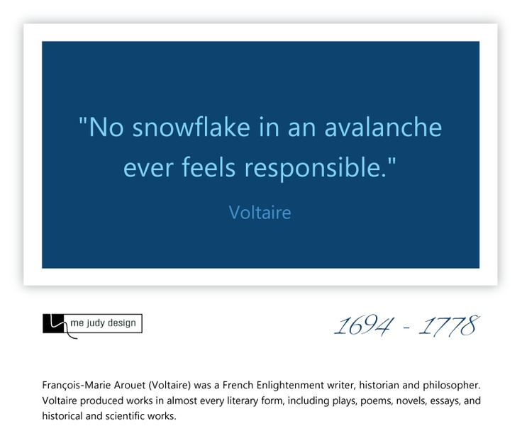 """No snowflake in an avalanche ever feels responsible."" Voltaire 1694 - 1778  - mejudydesign.com"