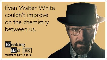 Funny Breaking Bad Ecard: Even Walter White couldn't improve on the chemistry between us.