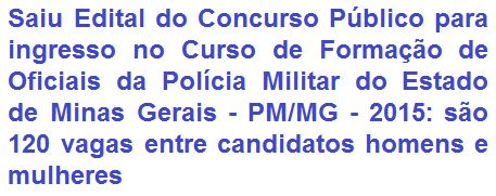 A Polícia Militar do Estado de Minas Gerais - PM/MG, faz saber da abertura de concurso público destinado a selecionar 120 (cento e vinte) candidatos, homens e mulheres, para concorrer ao ingresso no CURSO DE FORMAÇÃO DE OFICIAIS DA POLÍCIA MILITAR DE MINAS GERAIS (CFO), para o ano de 2016. O requisito escolar é em Bacharel em Direito; ter nascido entre o período de 07/03/1986 a 07/03/1998; dentre vários outros requisitos. O provento inicial é de R$ 5.769,43 + vários auxílios.