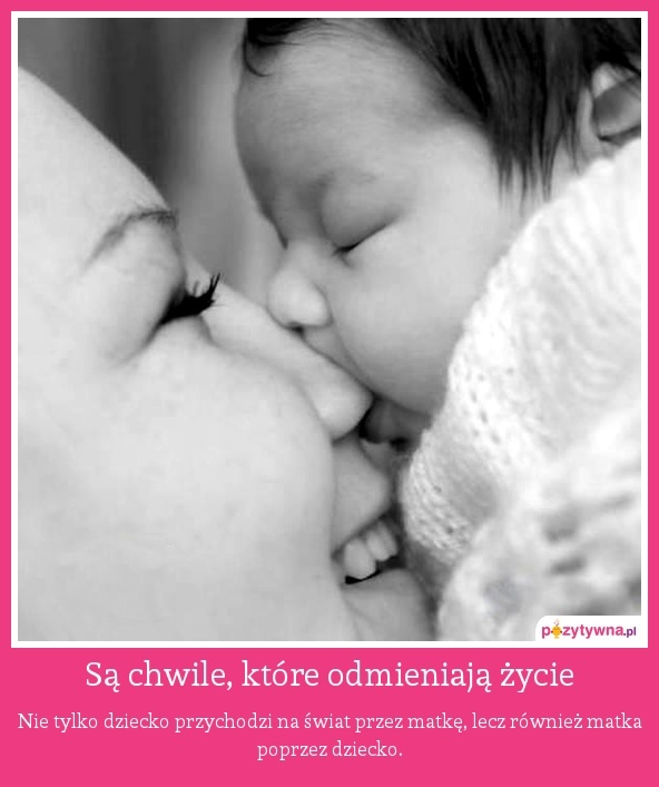 Są chwile, które odmieniają życie : Nie tylko dziecko przychodzi na świat przez matkę, lecz również matka poprzez dziecko.