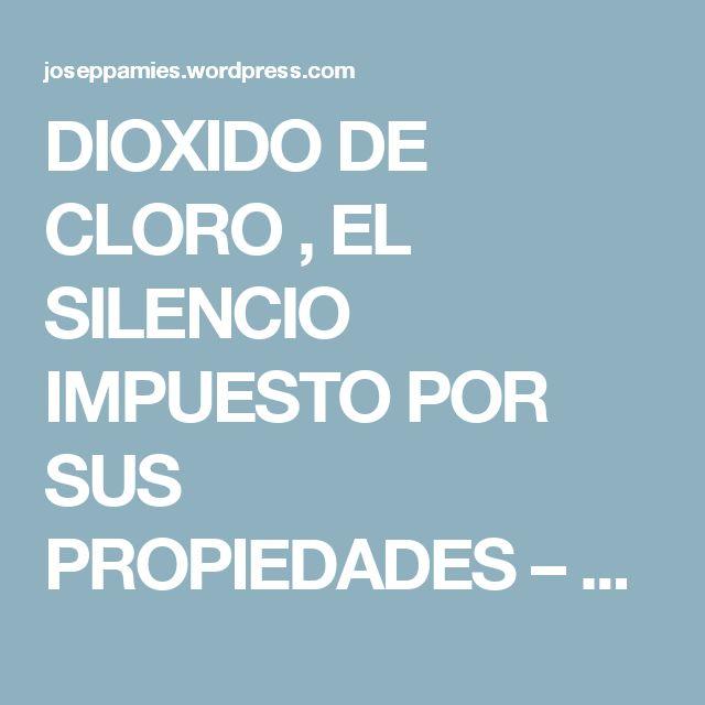 DIOXIDO DE CLORO , EL SILENCIO IMPUESTO POR SUS PROPIEDADES – Josep Pamies blog