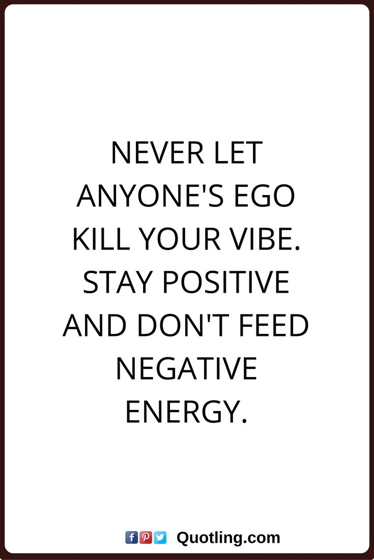 ego quotes Never let anyone's ego kill your vibe. Stay positive and don't feed negative energy.