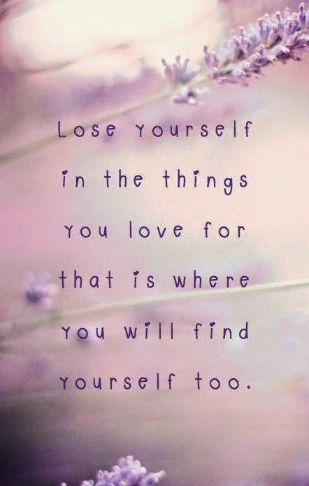 Lose yourself in the things you love for that is where you will find yourself.