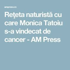 Reţeta naturistă cu care Monica Tatoiu s-a vindecat de cancer - AM Press