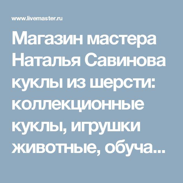 Магазин мастера Наталья Савинова куклы из шерсти: коллекционные куклы, игрушки животные, обучающие материалы, сказочные персонажи