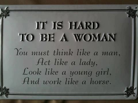 """IT IS HARD TO BE A WOMAN. You must think like a man."""