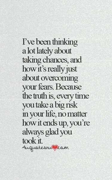 I've Been Thinking A Lot Lately About Taking Chances, And How It's Really Just About Overcoming Your Fears. Because The Truth Is, Every Time You Take A Big Risk In Your Life, No Matter How It Ends Up, You're Always Glad You Took It.
