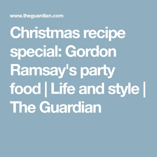 Christmas recipe special: Gordon Ramsay's party food | Life and style | The Guardian