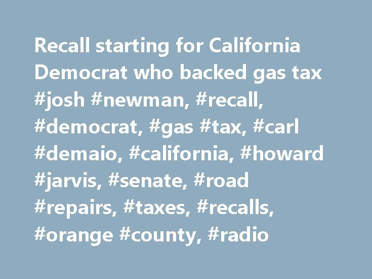 Recall starting for California Democrat who backed gas tax #josh #newman, #recall, #democrat, #gas #tax, #carl #demaio, #california, #howard #jarvis, #senate, #road #repairs, #taxes, #recalls, #orange #county, #radio http://ireland.remmont.com/recall-starting-for-california-democrat-who-backed-gas-tax-josh-newman-recall-democrat-gas-tax-carl-demaio-california-howard-jarvis-senate-road-repairs-taxes-recalls-orange/  # Gas tax vote prompts recall campaign against Southern California Democrat…