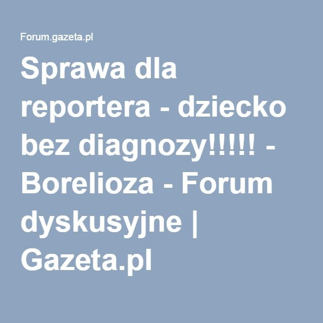 Sprawa dla reportera - dziecko bez diagnozy!!!!! - Borelioza - Forum dyskusyjne | Gazeta.pl