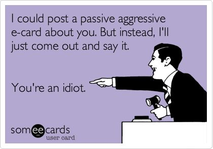 I could post a passive aggressive e-card about you. But instead, I'll just come out and say it. You're an idiot.