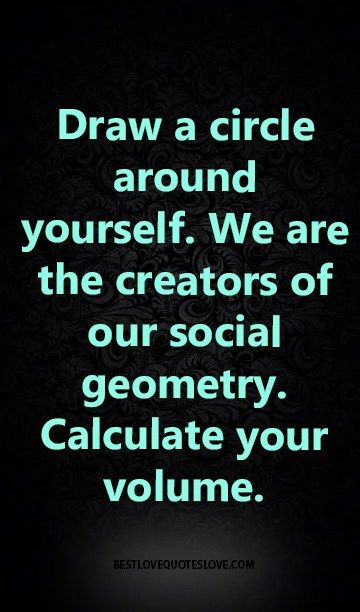 Draw a circle around yourself. We are the creators of our social geometry. Calculate your volume.