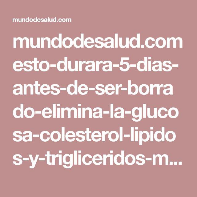 mundodesalud.com esto-durara-5-dias-antes-de-ser-borrado-elimina-la-glucosa-colesterol-lipidos-y-trigliceridos-malos-en-la-sangre