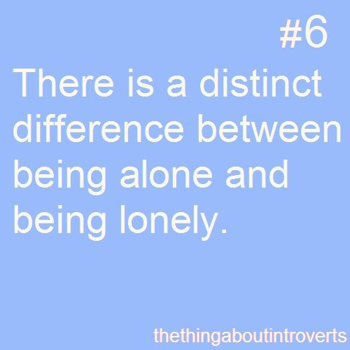 There is a distinct difference between being alone and being lonely. -thethingaboutintroverts