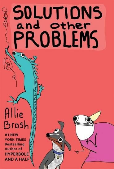 Solutions and Other Problems by Allie Brosh. Every time Allie Brosh posts something new on her hugely popular blog Hyperbole and a Half the internet rejoices. Her whole new collection once again showcases her unique voice, leaping wit, and her ability to capture complex emotions with deceptively simple illustrations.