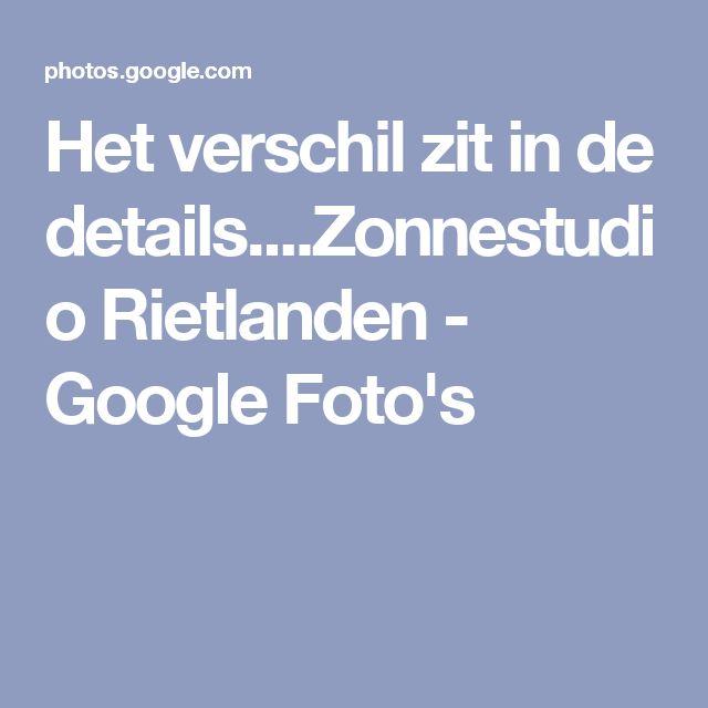 Het verschil zit in de details....Zonnestudio Rietlanden - Google Foto's