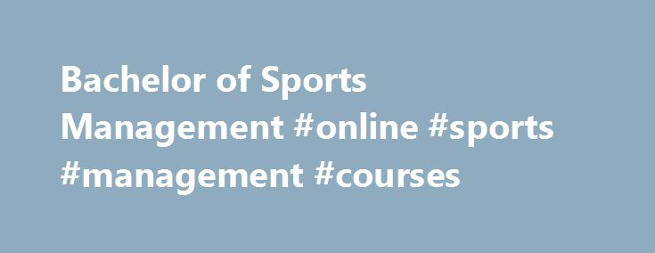 Bachelor of Sports Management #online #sports #management #courses http://philippines.remmont.com/bachelor-of-sports-management-online-sports-management-courses/  # Bachelor of Sports Management The largest events on the planet are all sports related – FIFA World Cup, the Olympics and Tour De France to name a few. Professional sports management is an integral part of a multi-billion dollar global industry. It spans everything from the management of elite athletes and major teams to the…