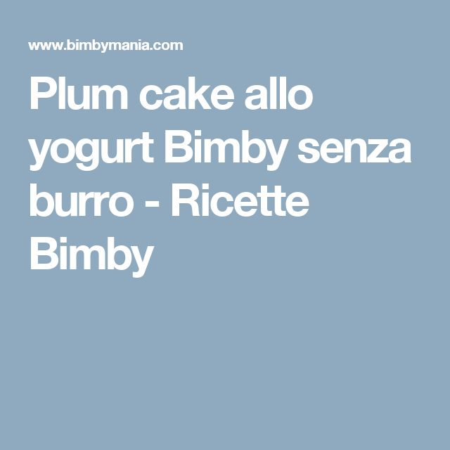 Plum cake allo yogurt Bimby senza burro - Ricette Bimby