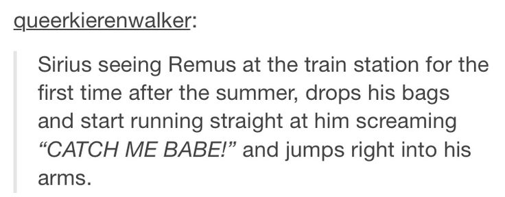Remus then proceeding to fall on the floor under Sirius's weight and start cursing violently. James and Peter are nearby laughing hysterically and Sirius is too busy clinging to Remus to care.