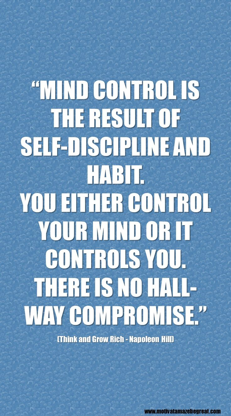 """""""MIND CONTROL IS THE RESULT OF SELF-DISCIPLINE AND HABIT. YOU EITHER CONTROL YOUR MIND OR IT CONTROLS YOU. THERE IS NO HALL-WAY COMPROMISE."""" Napoleon Hill https://www.motivateamazebegreat.com/2016/02/best-inspirational-quotes-think-and-grow-rich.html"""