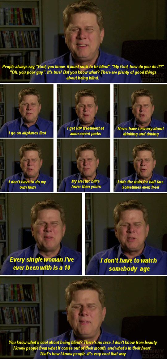 Perks of being blind. This man is amazing