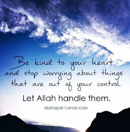 Be good to yourself.  Stop worrying about the things that are out of your control.  TRUST ALLAH!