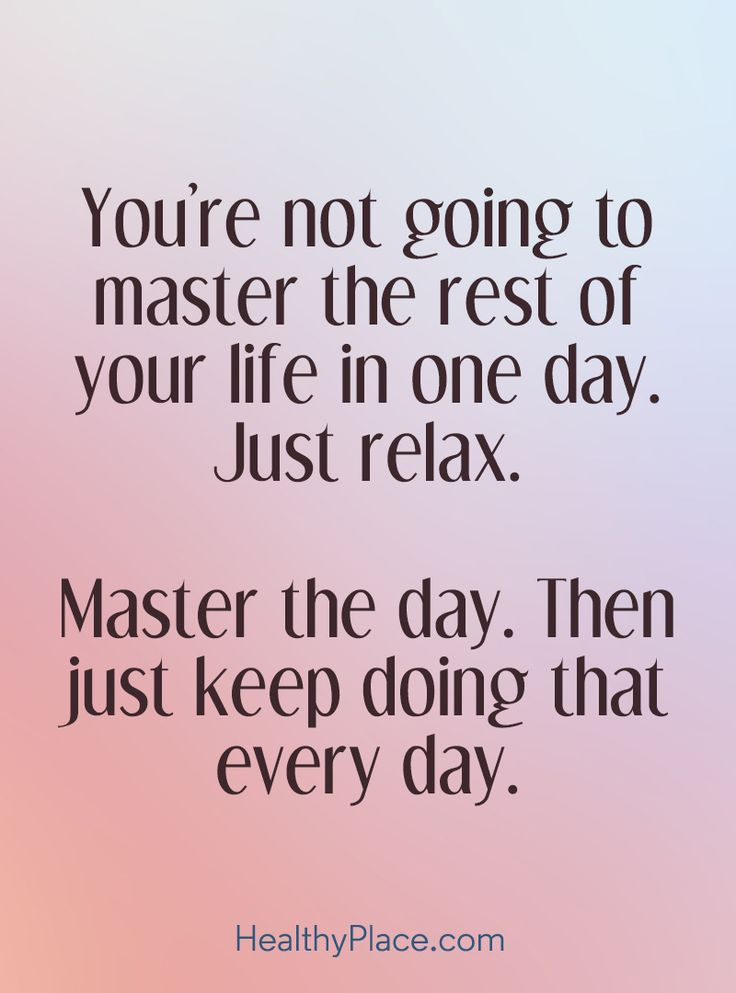 You're not going to master the rest of your life in one day. Just relax. Master the day, Then just keep doing that every day. www.HealthyPlace.com