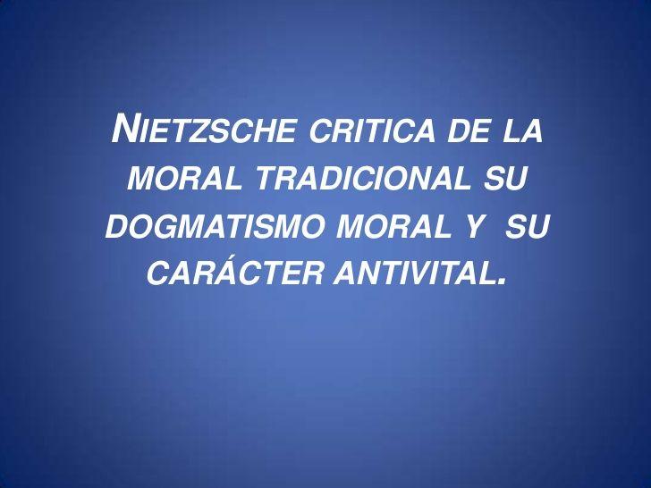 ... Nietzsche y su crítica de la moral tradicional, su dogmatismo moral y su carácter antivital. http://es.slideshare.net/roge2108/nietzsche-critica-de-la-moral-tradicional-su-dogmatismo