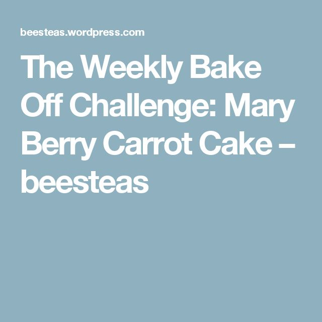 The Weekly Bake Off Challenge: Mary Berry Carrot Cake – beesteas