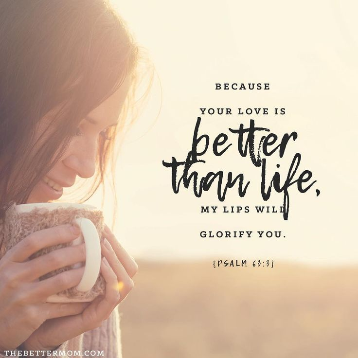 Because your love is better than life, my lips will glorify you. Psalm 63:3 #bibleverse #truth #moms #thebettermom