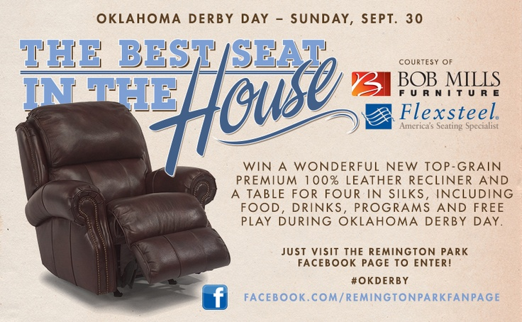 Win The Best Seats In The House! Bob Mills Furniture nd Remington Park are giving you the chance to have the BEST SEATS IN THE HOUSE!. Win a new Leather Richardson Recliner while enjoying all the televised Football games this season! (This recliner easily retails for $1,800) In addition, the winner will win a Table for 4 people in the Silks Restaurant for Oklahoma Derby Day, Sunday, September 30th, 2012. ENTER TO WIN NOW: http://woobox.com/bfvce6