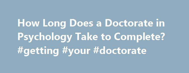 How Long Does a Doctorate in Psychology Take to Complete? #getting #your #doctorate http://massachusetts.nef2.com/how-long-does-a-doctorate-in-psychology-take-to-complete-getting-your-doctorate/  # How Long Does a Doctorate in Psychology Take to Complete? Earning a doctoral degree in psychology is needed for you to get many higher level jobs in the field. This includes becoming a practicing clinical psychologist or a counseling psychologist. A doctorate is usually needed as well in school…