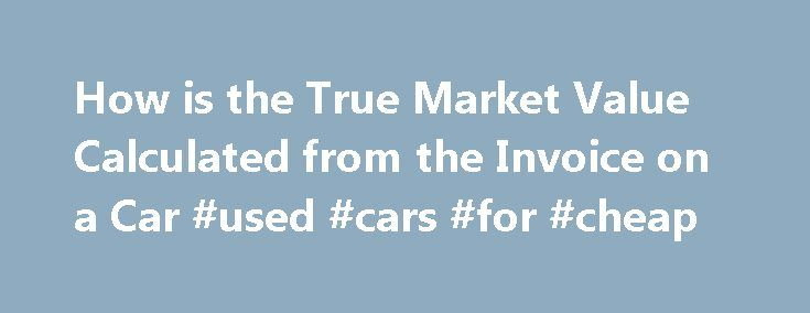 How is the True Market Value Calculated from the Invoice on a Car #used #cars #for #cheap http://car.remmont.com/how-is-the-true-market-value-calculated-from-the-invoice-on-a-car-used-cars-for-cheap/  #market value of cars # How is the True Market Value Calculated from the Invoice on a Car January 27, 2012 Invoice on cars provides a useful point at which to start negotiations. Invoice price is an amount that represents the dealership's cost for a new car before considering other monies that…