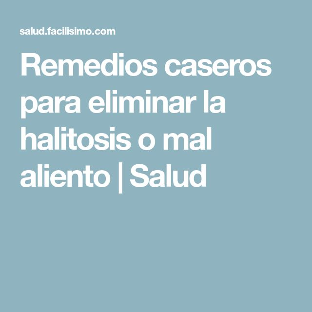 Remedios caseros para eliminar la halitosis o mal aliento | Salud