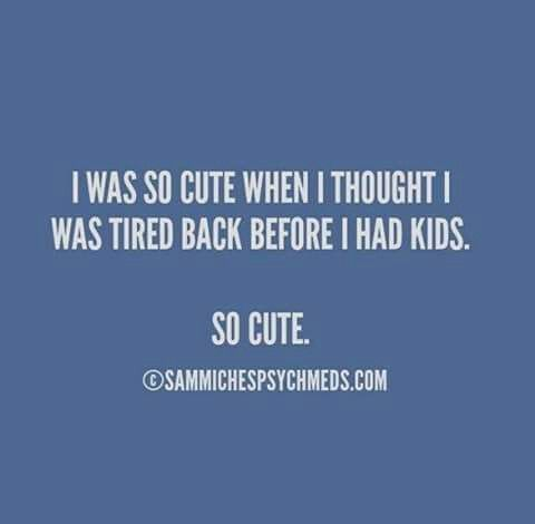 I was so cute when I thought I was tired back before I had kids. So cute. #quote #opvoeding #ouders