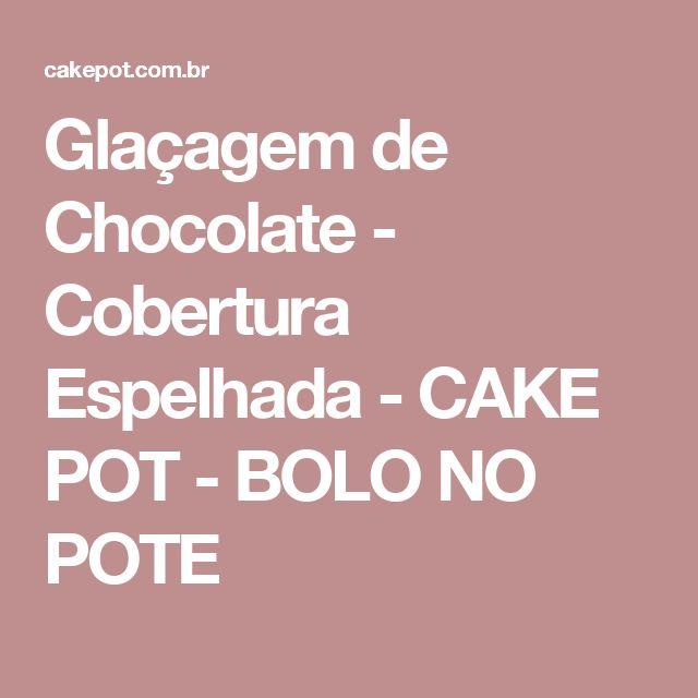 Glaçagem de Chocolate - Cobertura Espelhada - CAKE POT - BOLO NO POTE