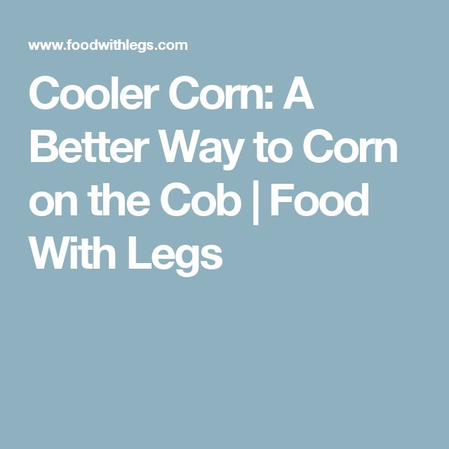 Cooler Corn: A Better Way to Corn on the Cob | Food With Legs